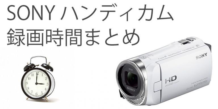 ソニーのビデオカメラ(ハンディカム)録画可能時間まとめ