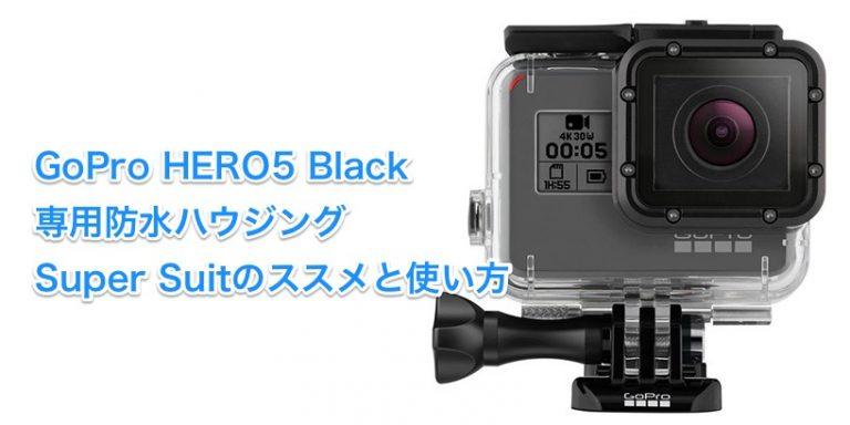 GoPro HERO5 Blackの専用防水ハウジング、Super Suitのススメと使い方
