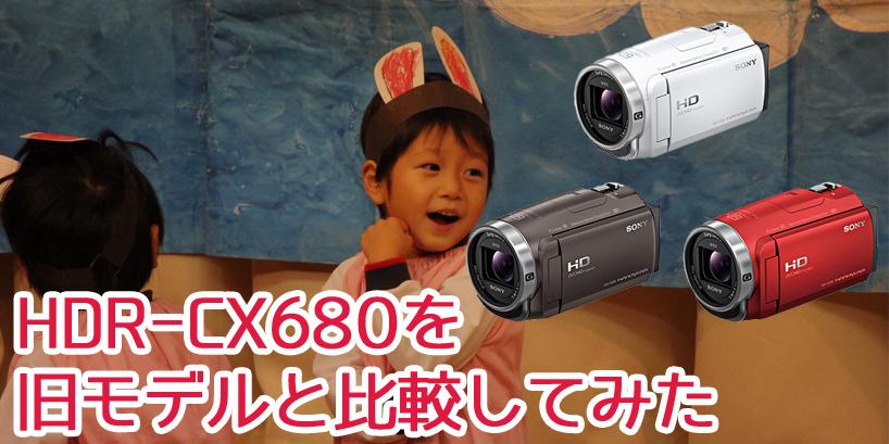もう買い替える?SONYのビデオカメラ「HDR-CX680」と旧モデル「CX675」「CX485」を比較してみた