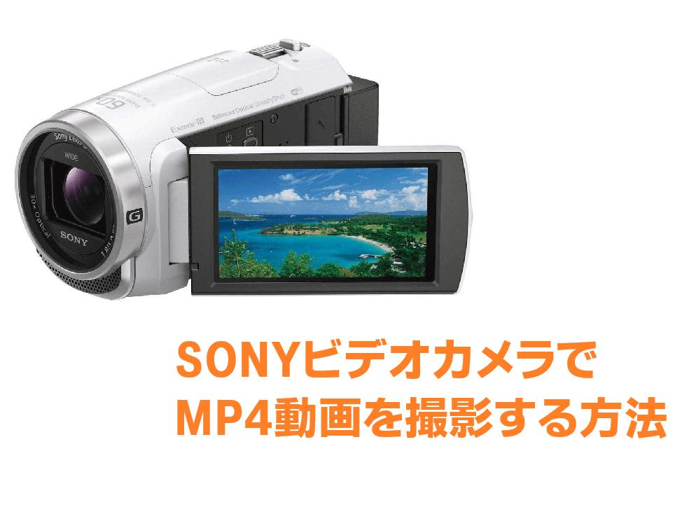 SONYビデオカメラでMP4動画を撮影する方法を徹底解説!実はMP4だけでは録画できない